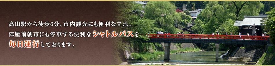 高山駅から徒歩10分。市内観光にも便利な立地。陣屋前朝市にも停車する便利なシャトルバスを毎日運行しております。